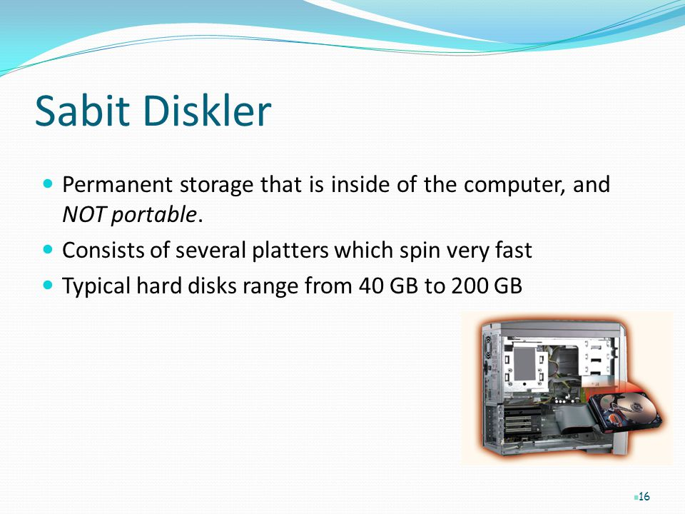 Sabit Diskler Permanent storage that is inside of the computer, and NOT portable. Consists of several platters which spin very fast.