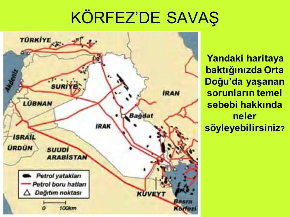 KÖRFEZ'DE SAVAŞ Yandaki haritaya baktığınızda Orta Doğu'da yaşanan sorunların temel sebebi hakkında neler söyleyebilirsiniz