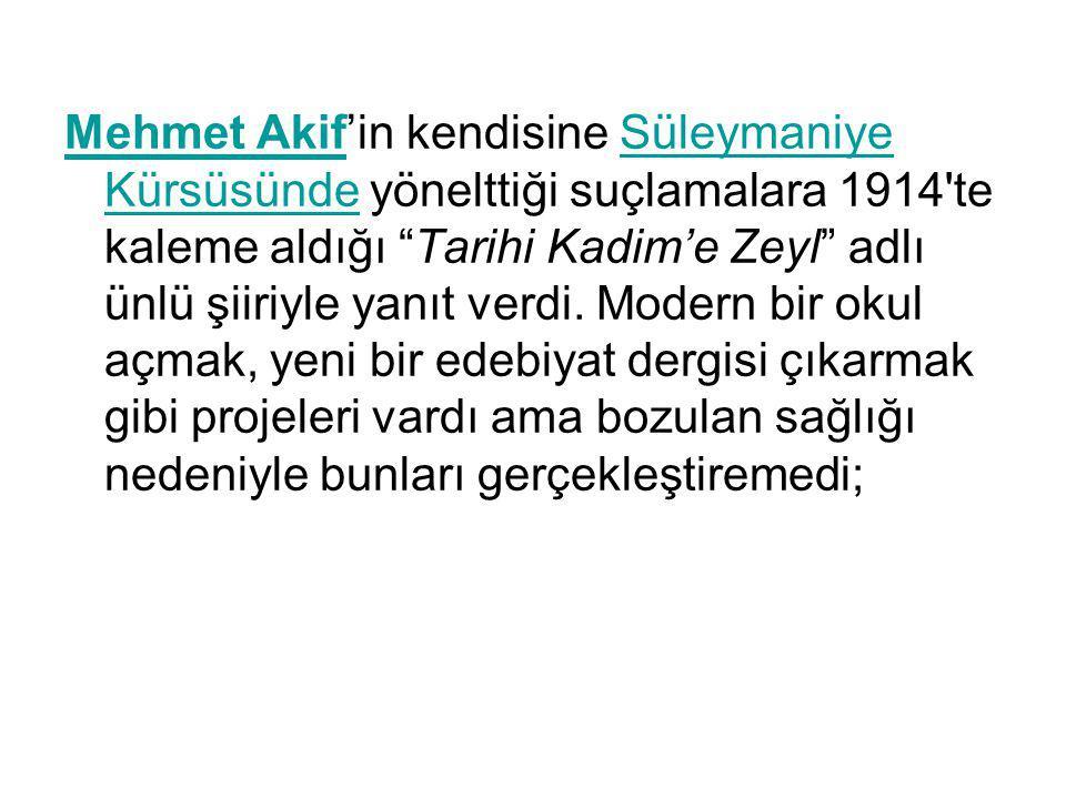 Mehmet Akif'in kendisine Süleymaniye Kürsüsünde yönelttiği suçlamalara 1914 te kaleme aldığı Tarihi Kadim'e Zeyl adlı ünlü şiiriyle yanıt verdi.