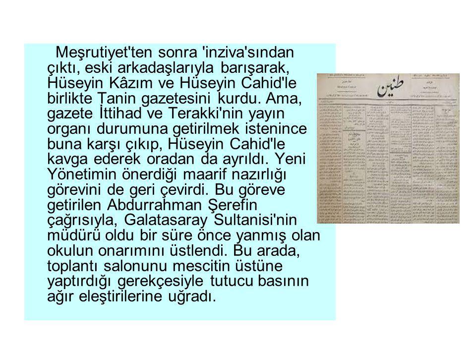 Meşrutiyet ten sonra inziva sından çıktı, eski arkadaşlarıyla barışarak, Hüseyin Kâzım ve Hüseyin Cahid le birlikte Tanin gazetesini kurdu.