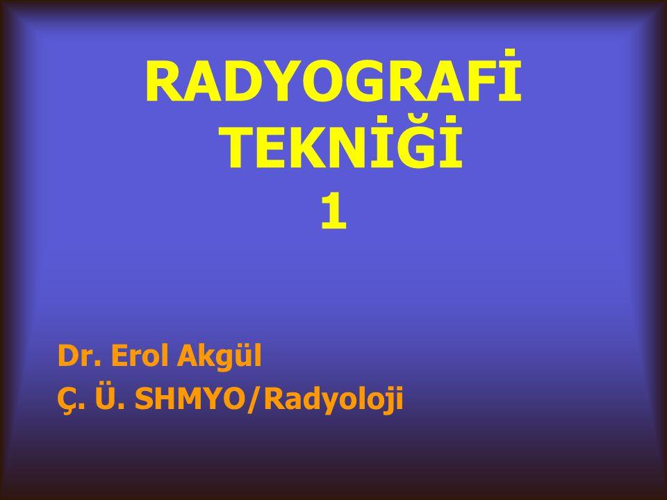RADYOGRAFİ TEKNİĞİ 1 Dr. Erol Akgül Ç. Ü. SHMYO/Radyoloji