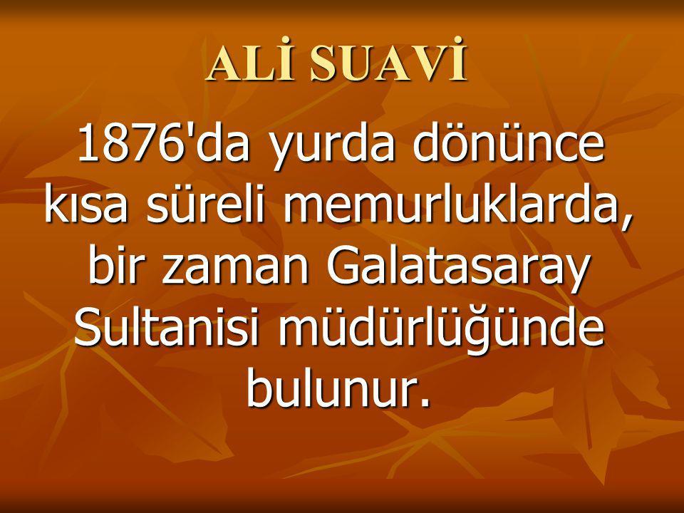 ALİ SUAVİ 1876 da yurda dönünce kısa süreli memurluklarda, bir zaman Galatasaray Sultanisi müdürlüğünde bulunur.