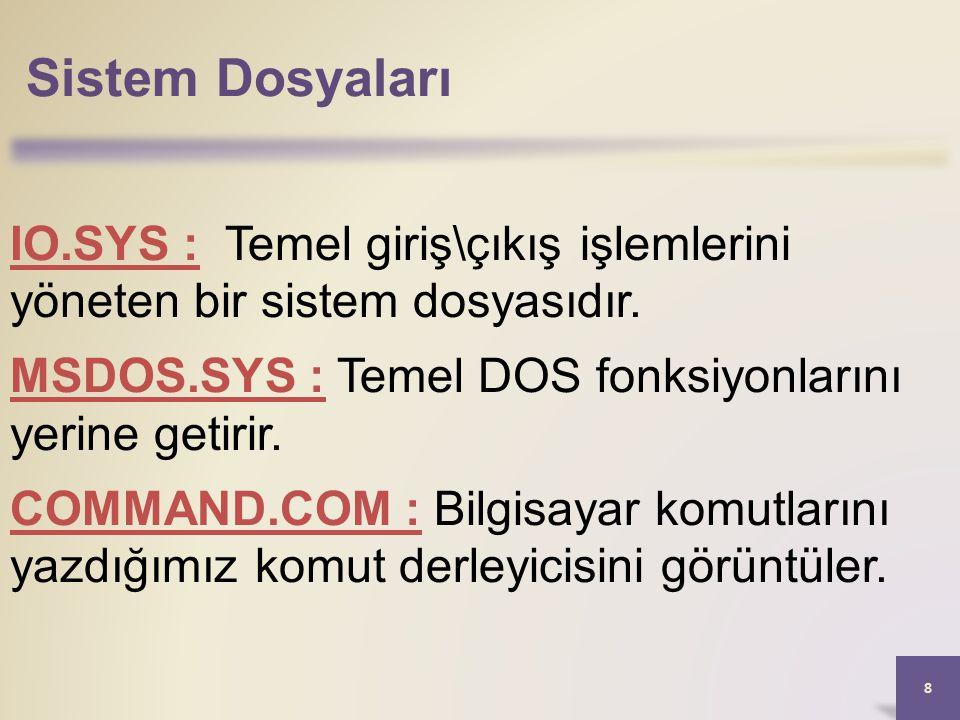 Sistem Dosyaları IO.SYS : Temel giriş\çıkış işlemlerini yöneten bir sistem dosyasıdır. MSDOS.SYS : Temel DOS fonksiyonlarını yerine getirir.