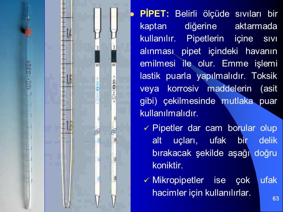 PİPET: Belirli ölçüde sıvıları bir kaptan diğerine aktarmada kullanılır. Pipetlerin içine sıvı alınması pipet içindeki havanın emilmesi ile olur. Emme işlemi lastik puarla yapılmalıdır. Toksik veya korrosiv maddelerin (asit gibi) çekilmesinde mutlaka puar kullanılmalıdır.