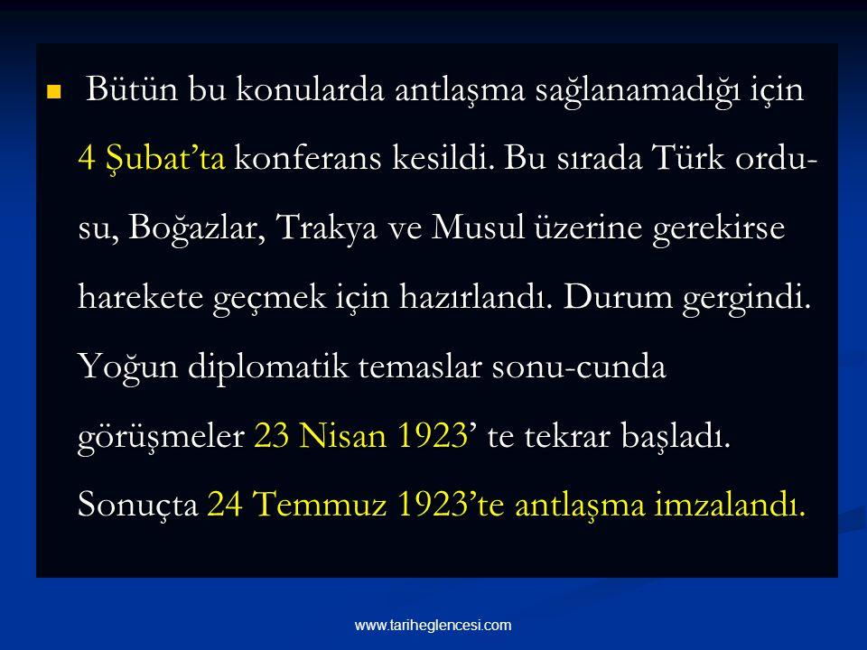Bütün bu konularda antlaşma sağlanamadığı için 4 Şubat'ta konferans kesildi. Bu sırada Türk ordu-su, Boğazlar, Trakya ve Musul üzerine gerekirse harekete geçmek için hazırlandı. Durum gergindi. Yoğun diplomatik temaslar sonu-cunda görüşmeler 23 Nisan 1923' te tekrar başladı. Sonuçta 24 Temmuz 1923'te antlaşma imzalandı.