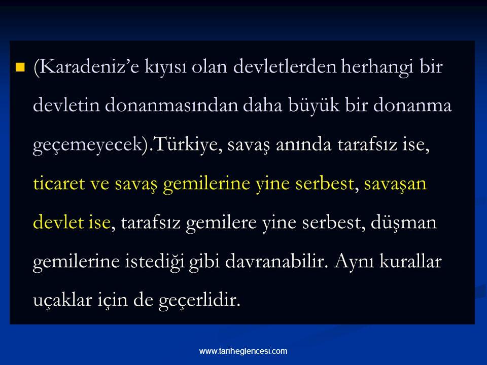 (Karadeniz'e kıyısı olan devletlerden herhangi bir devletin donanmasından daha büyük bir donanma geçemeyecek).Türkiye, savaş anında tarafsız ise, ticaret ve savaş gemilerine yine serbest, savaşan devlet ise, tarafsız gemilere yine serbest, düşman gemilerine istediği gibi davranabilir. Aynı kurallar uçaklar için de geçerlidir.