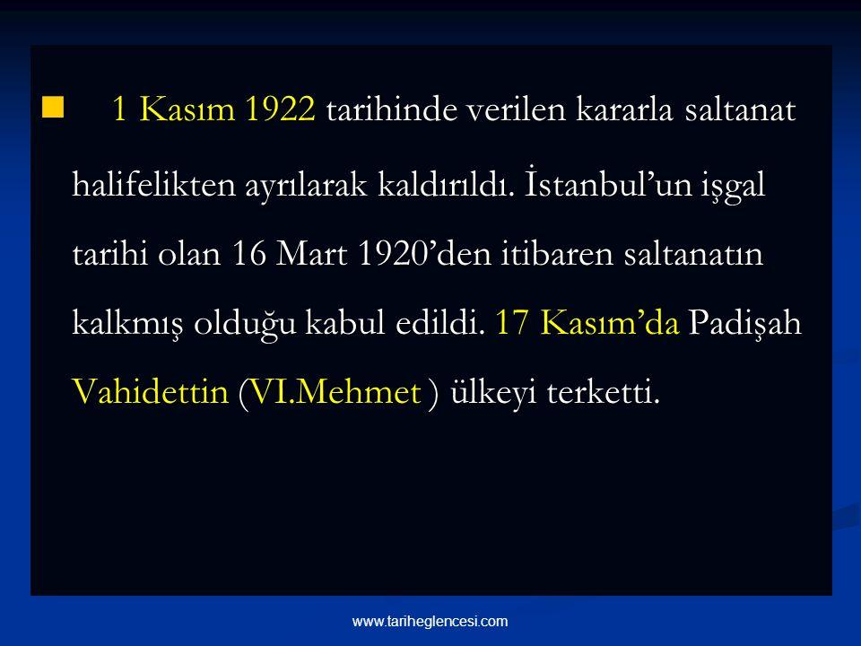 1 Kasım 1922 tarihinde verilen kararla saltanat halifelikten ayrılarak kaldırıldı. İstanbul'un işgal tarihi olan 16 Mart 1920'den itibaren saltanatın kalkmış olduğu kabul edildi. 17 Kasım'da Padişah Vahidettin (VI.Mehmet ) ülkeyi terketti.