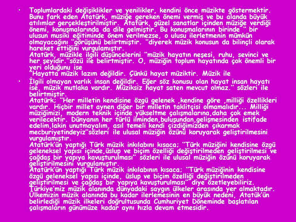 Toplumlardaki değişiklikler ve yenilikler, kendini önce müzikte göstermektir. Bunu fark eden Atatürk, müziğe gereken önemi vermiş ve bu alanda büyük atılımlar gerçekleştirilmiştir. Atatürk, güzel sanatlar içinden müziğe verdiği önemi, konuşmalarında da dile gelmiştir. Bu konuşmalarının birinde '' bir ulusun musiki eğitiminde önem verilmezse, o ulusu ilerletmenin mümkün olmayacağını ''görüşünü belirtmiştir. ''diyerek müzik konusun da bilinçli olarak hareket ettiğini vurgulamıştır. Atatürk, müzikle ilgili düşüncelerini ''müzik hayatın neşesi, ruhu, sevinci ve her şeyidir.''sözü ile belirtmiştir. O, müziğin toplum hayatında çok önemli bir yeri olduğunu ise ''Hayatta müzik lazım değildir. Çünkü hayat müziktir. Müzik ile