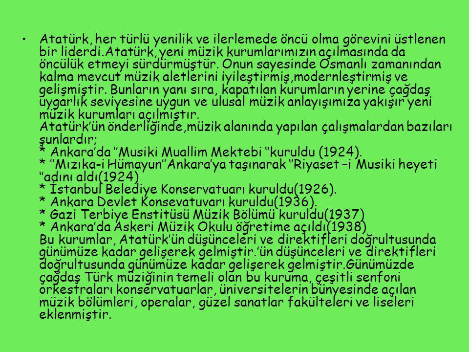 Atatürk, her türlü yenilik ve ilerlemede öncü olma görevini üstlenen bir liderdi.Atatürk, yeni müzik kurumlarımızın açılmasında da öncülük etmeyi sürdürmüştür.