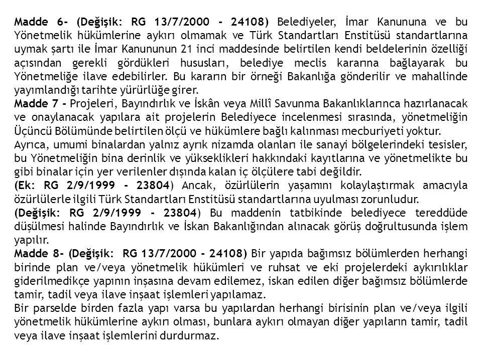 Madde 6- (Değişik: RG 13/7/2000 - 24108) Belediyeler, İmar Kanununa ve bu Yönetmelik hükümlerine aykırı olmamak ve Türk Standartları Enstitüsü standartlarına uymak şartı ile İmar Kanununun 21 inci maddesinde belirtilen kendi beldelerinin özelliği açısından gerekli gördükleri hususları, belediye meclis kararına bağlayarak bu Yönetmeliğe ilave edebilirler. Bu kararın bir örneği Bakanlığa gönderilir ve mahallinde yayımlandığı tarihte yürürlüğe girer.