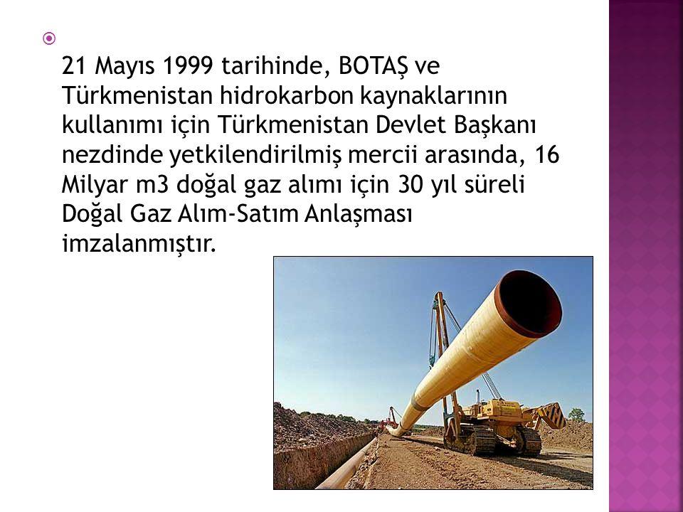 21 Mayıs 1999 tarihinde, BOTAŞ ve Türkmenistan hidrokarbon kaynaklarının kullanımı için Türkmenistan Devlet Başkanı nezdinde yetkilendirilmiş mercii arasında, 16 Milyar m3 doğal gaz alımı için 30 yıl süreli Doğal Gaz Alım-Satım Anlaşması imzalanmıştır.