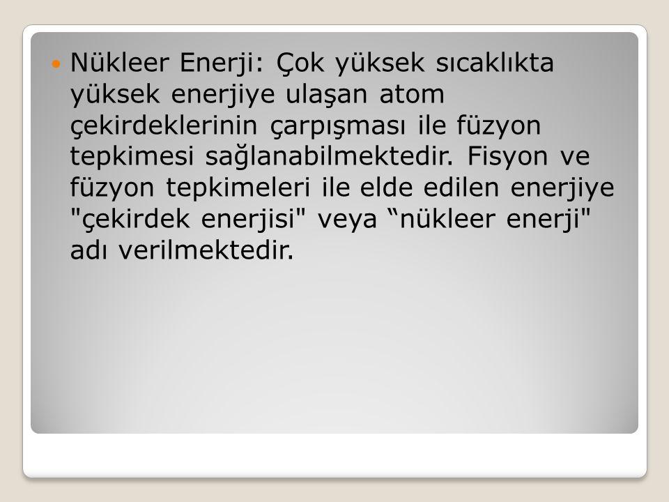 Nükleer Enerji: Çok yüksek sıcaklıkta yüksek enerjiye ulaşan atom çekirdeklerinin çarpışması ile füzyon tepkimesi sağlanabilmektedir.