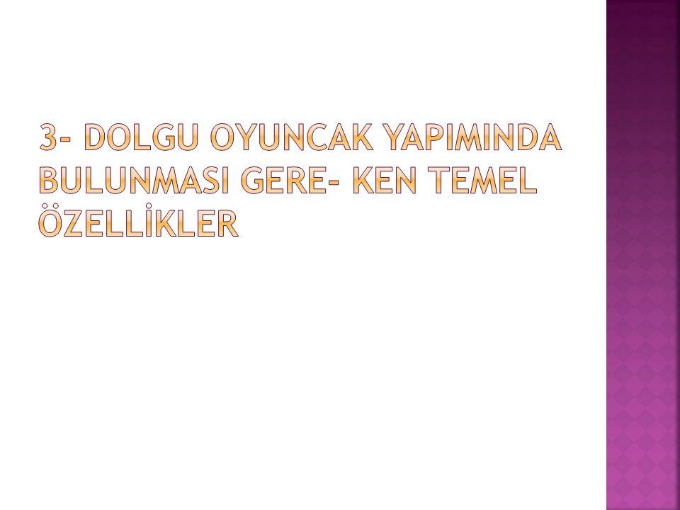 3- DOLGU OYUNCAK YAPIMINDA BULUNMASI GERE- KEN TEMEL ÖZELLİKLER