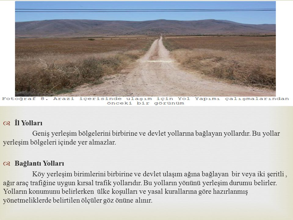 İl Yolları Geniş yerleşim bölgelerini birbirine ve devlet yollarına bağlayan yollardır. Bu yollar yerleşim bölgeleri içinde yer almazlar.