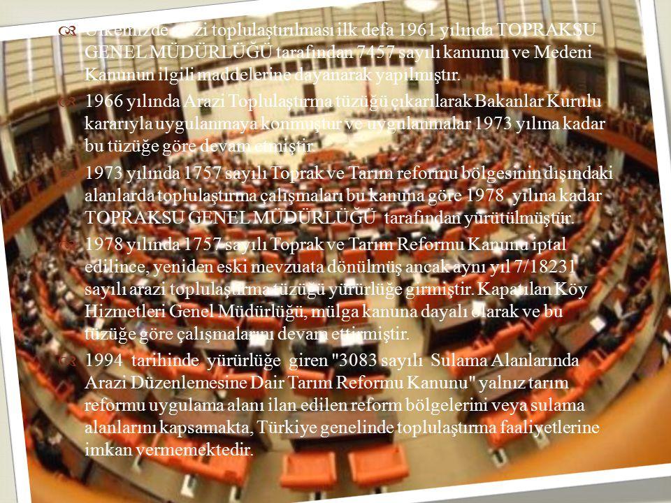 Ülkemizde arazi toplulaştırılması ilk defa 1961 yılında TOPRAKSU GENEL MÜDÜRLÜĞÜ tarafından 7457 sayılı kanunun ve Medeni Kanunun ilgili maddelerine dayanarak yapılmıştır.