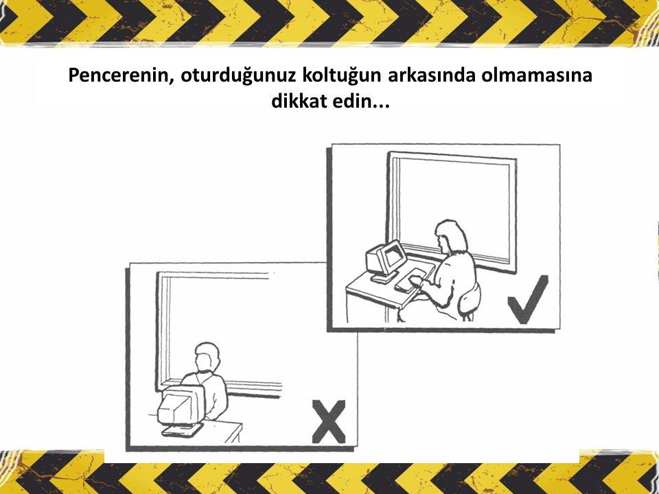 Pencerenin, oturduğunuz koltuğun arkasında olmamasına dikkat edin...