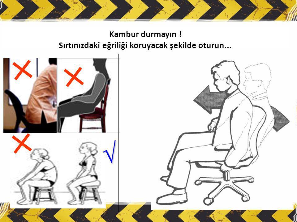 Kambur durmayın ! Sırtınızdaki eğriliği koruyacak şekilde oturun...
