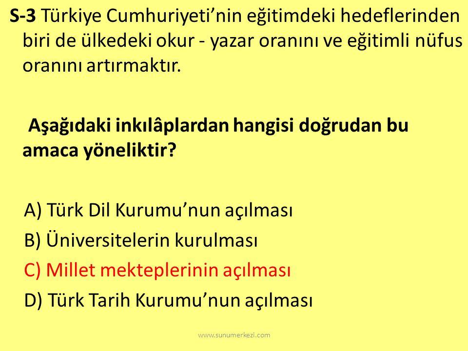 S-3 Türkiye Cumhuriyeti'nin eğitimdeki hedeflerinden biri de ülkedeki okur - yazar oranını ve eğitimli nüfus oranını artırmaktır. Aşağıdaki inkılâplardan hangisi doğrudan bu amaca yöneliktir A) Türk Dil Kurumu'nun açılması B) Üniversitelerin kurulması C) Millet mekteplerinin açılması D) Türk Tarih Kurumu'nun açılması