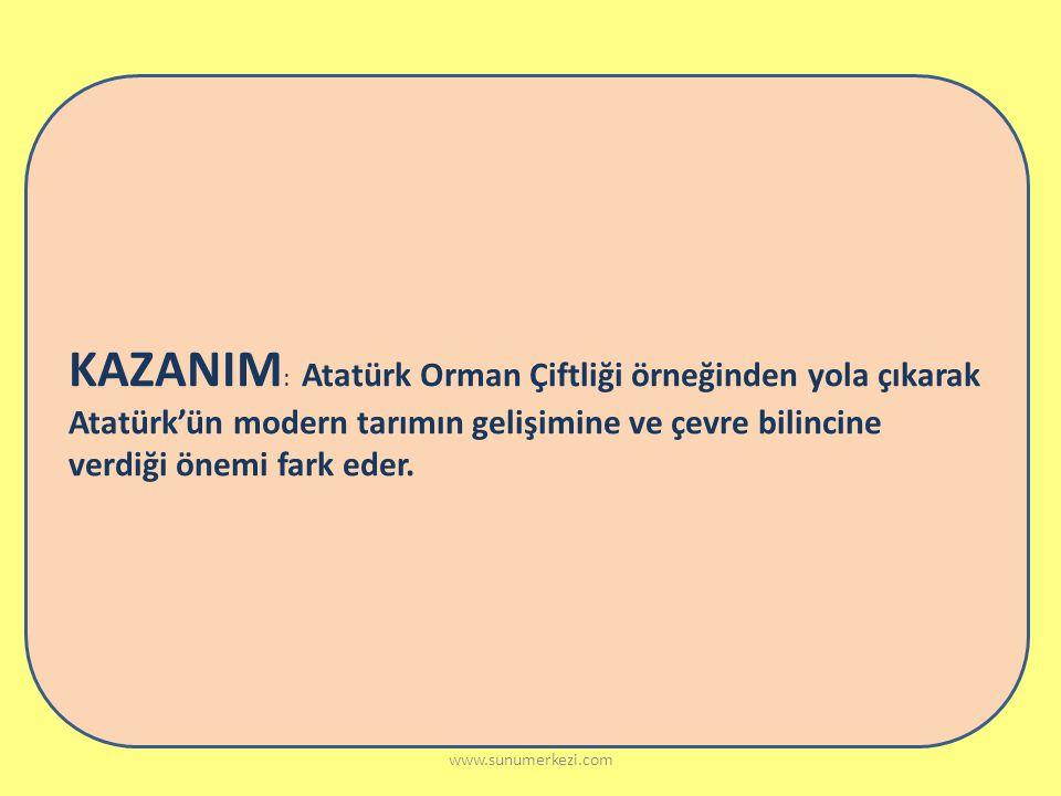KAZANIM: Atatürk Orman Çiftliği örneğinden yola çıkarak Atatürk'ün modern tarımın gelişimine ve çevre bilincine verdiği önemi fark eder.