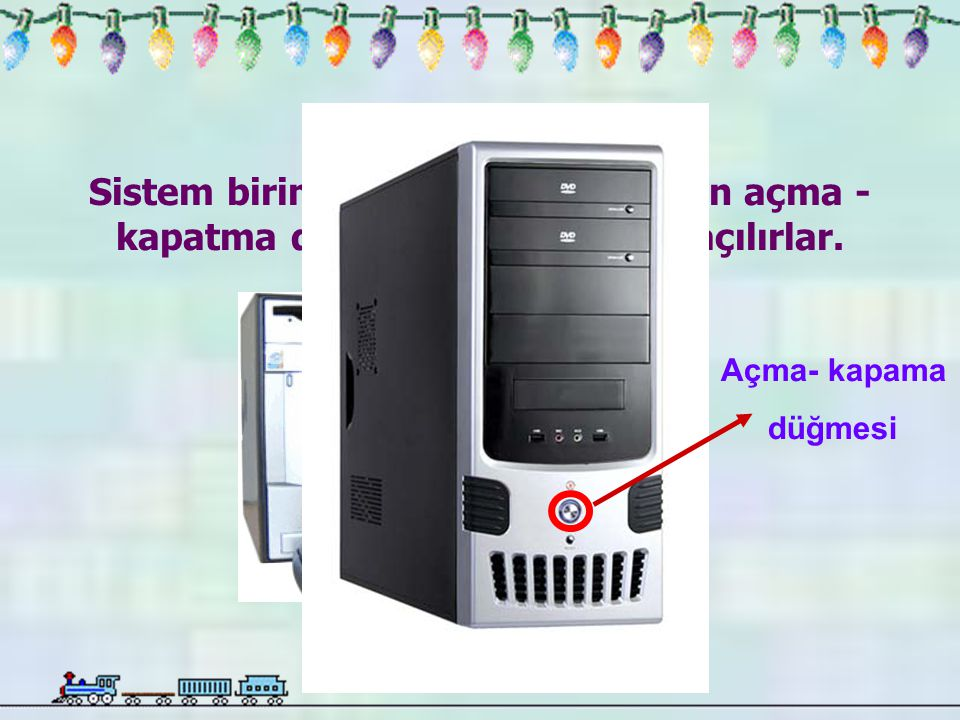 Bilgisayarlar, Sistem biriminin üzerinde bulunan açma - kapatma düğmesi kullanılarak açılırlar. Açma- kapama.