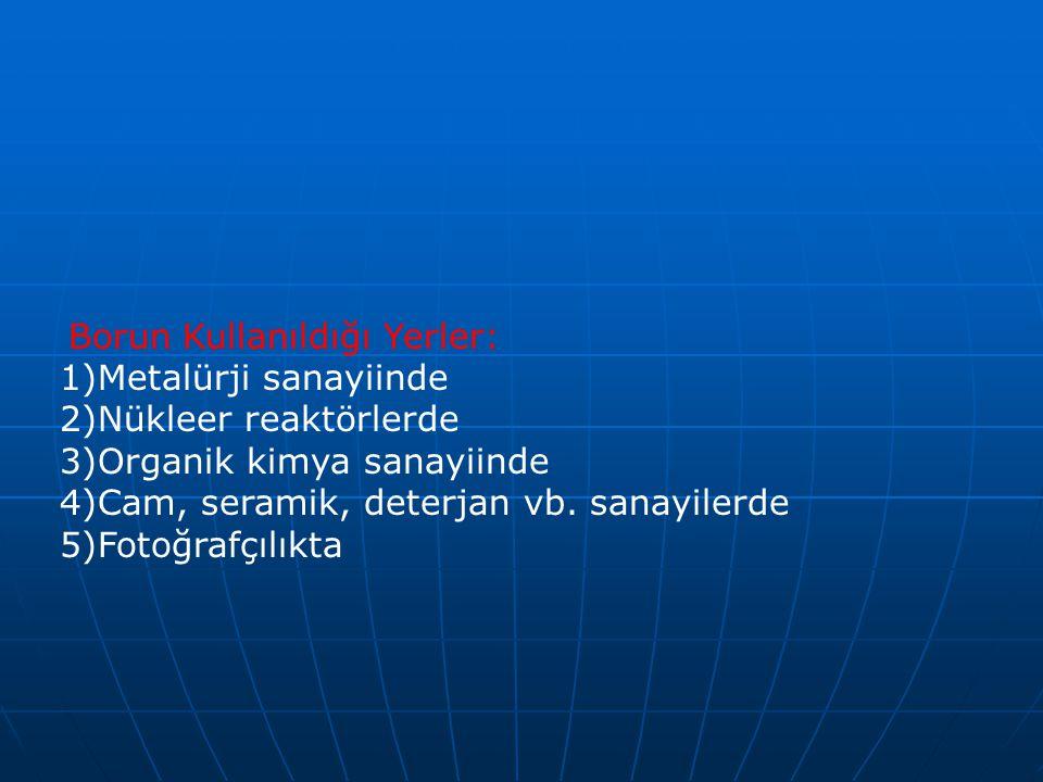 Borun Kullanıldığı Yerler: 1)Metalürji sanayiinde 2)Nükleer reaktörlerde 3)Organik kimya sanayiinde 4)Cam, seramik, deterjan vb.