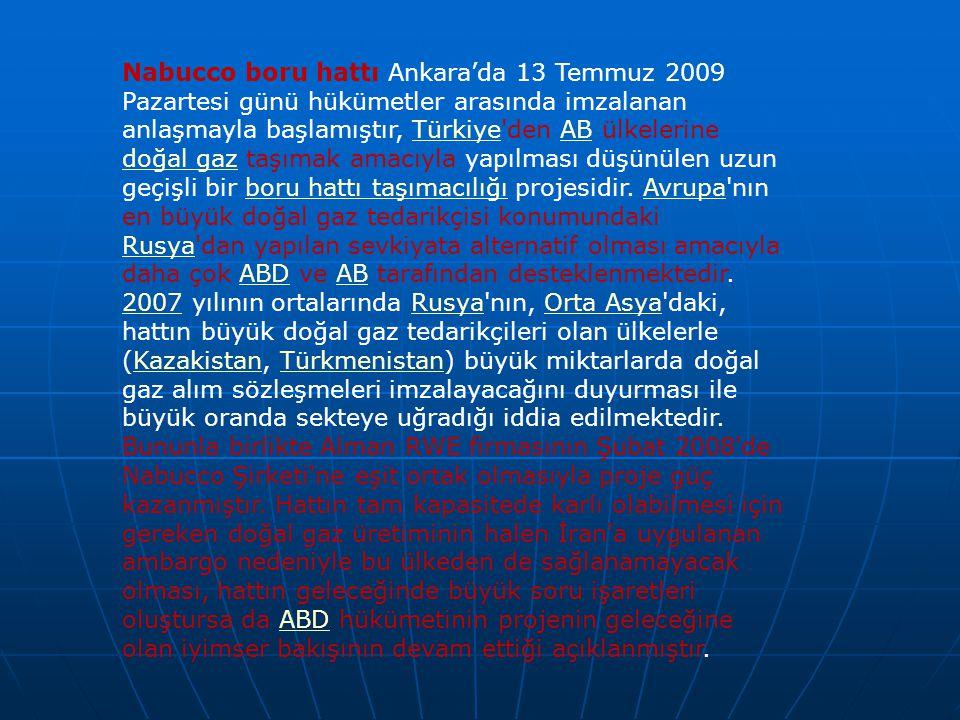 Nabucco boru hattı Ankara'da 13 Temmuz 2009 Pazartesi günü hükümetler arasında imzalanan anlaşmayla başlamıştır, Türkiye den AB ülkelerine doğal gaz taşımak amacıyla yapılması düşünülen uzun geçişli bir boru hattı taşımacılığı projesidir.
