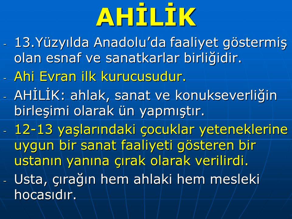 AHİLİK 13.Yüzyılda Anadolu'da faaliyet göstermiş olan esnaf ve sanatkarlar birliğidir. Ahi Evran ilk kurucusudur.