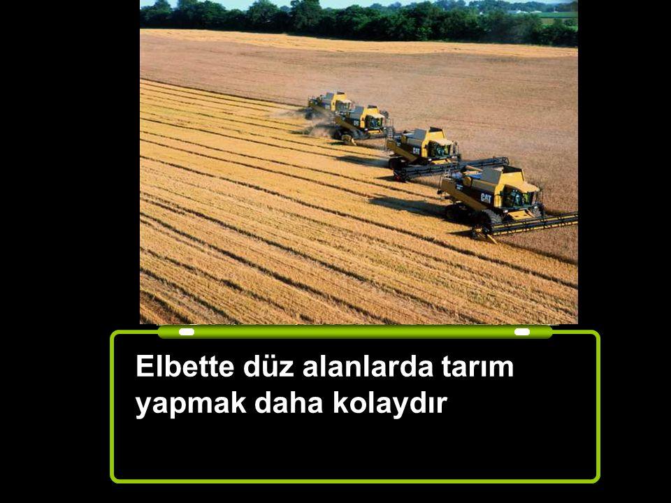 Elbette düz alanlarda tarım yapmak daha kolaydır