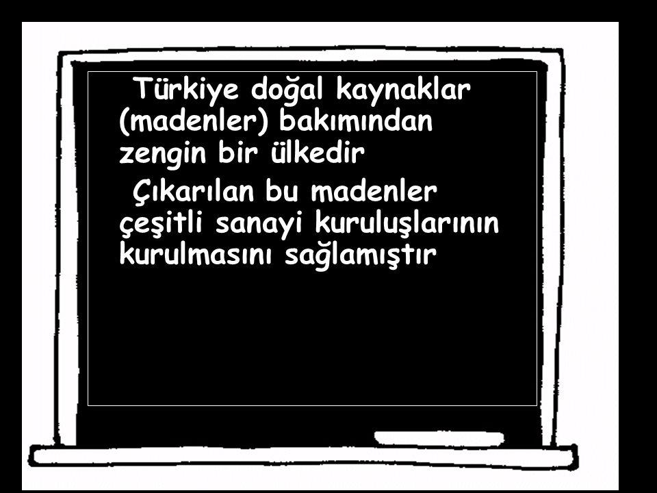 Türkiye doğal kaynaklar (madenler) bakımından zengin bir ülkedir