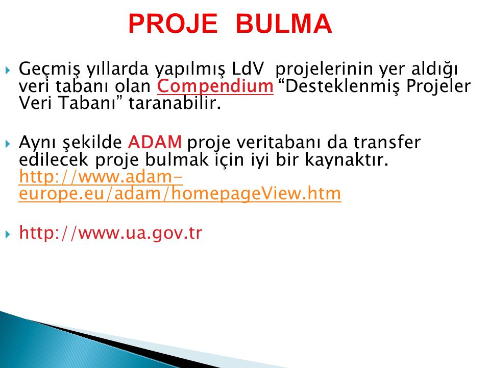 PROJE BULMA Geçmiş yıllarda yapılmış LdV projelerinin yer aldığı veri tabanı olan Compendium Desteklenmiş Projeler Veri Tabanı taranabilir.