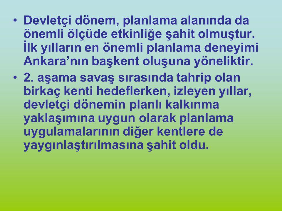 Devletçi dönem, planlama alanında da önemli ölçüde etkinliğe şahit olmuştur. İlk yılların en önemli planlama deneyimi Ankara'nın başkent oluşuna yöneliktir.