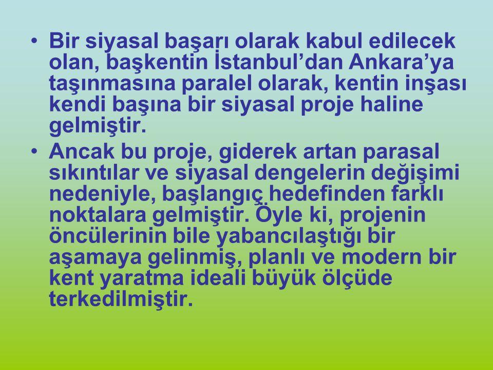 Bir siyasal başarı olarak kabul edilecek olan, başkentin İstanbul'dan Ankara'ya taşınmasına paralel olarak, kentin inşası kendi başına bir siyasal proje haline gelmiştir.
