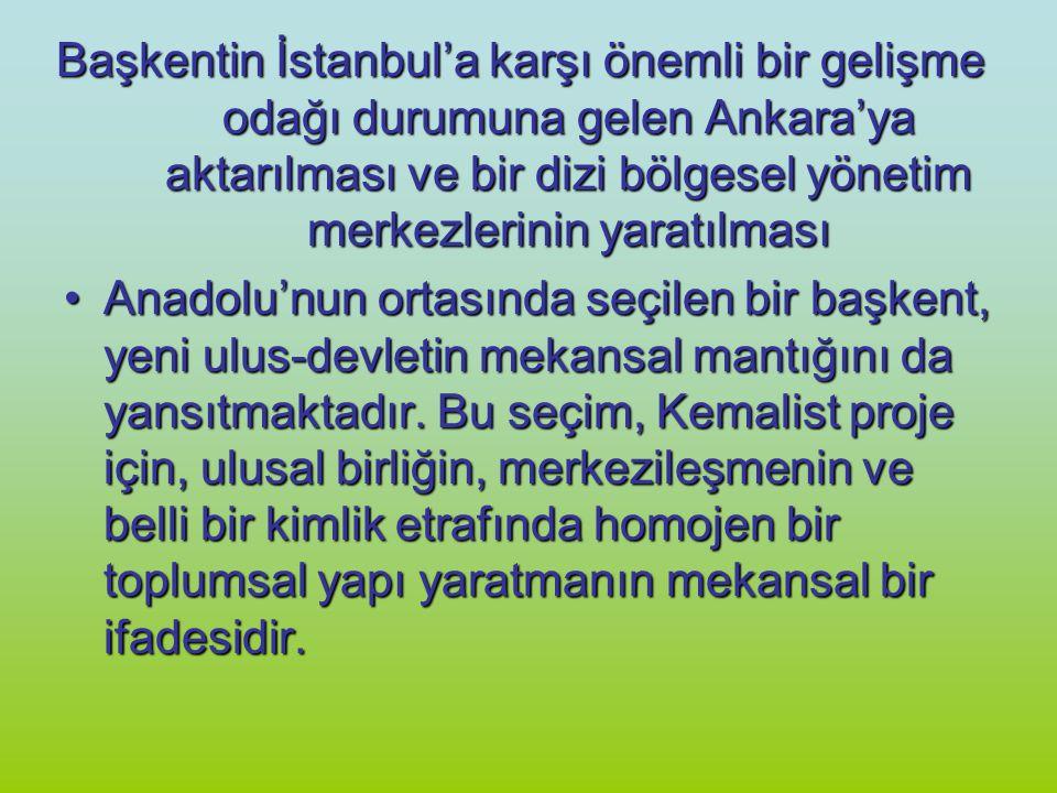 Başkentin İstanbul'a karşı önemli bir gelişme odağı durumuna gelen Ankara'ya aktarılması ve bir dizi bölgesel yönetim merkezlerinin yaratılması