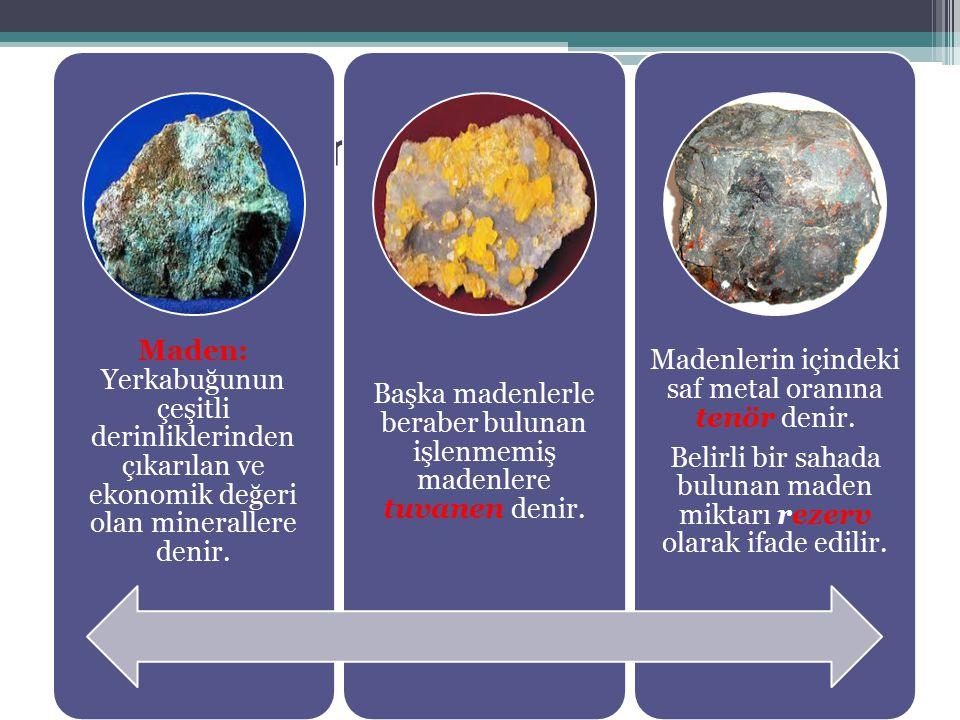 Maden: Yerkabuğunun çeşitli derinliklerinden çıkarılan ve ekonomik değeri olan minerallere denir.