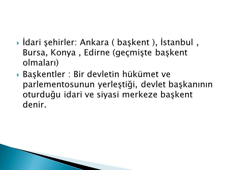 İdari şehirler: Ankara ( başkent ), İstanbul , Bursa, Konya , Edirne (geçmişte başkent olmaları)