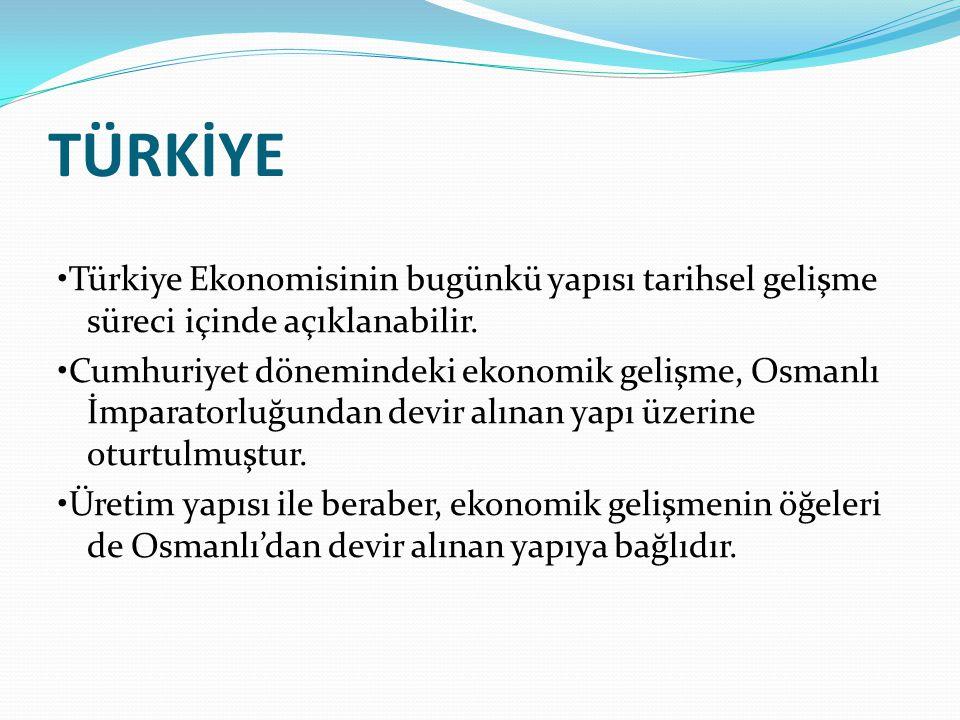 TÜRKİYE •Türkiye Ekonomisinin bugünkü yapısı tarihsel gelişme süreci içinde açıklanabilir.
