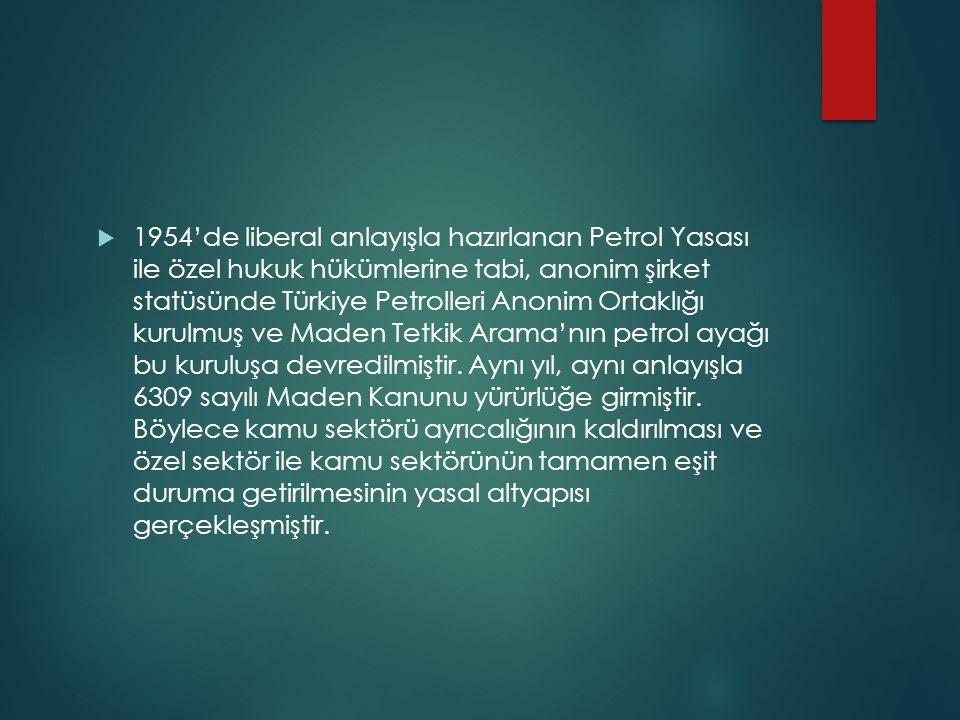 1954'de liberal anlayışla hazırlanan Petrol Yasası ile özel hukuk hükümlerine tabi, anonim şirket statüsünde Türkiye Petrolleri Anonim Ortaklığı kurulmuş ve Maden Tetkik Arama'nın petrol ayağı bu kuruluşa devredilmiştir.