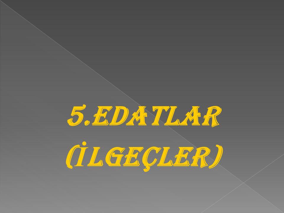 5.EDATLAR (İLGEÇLER)