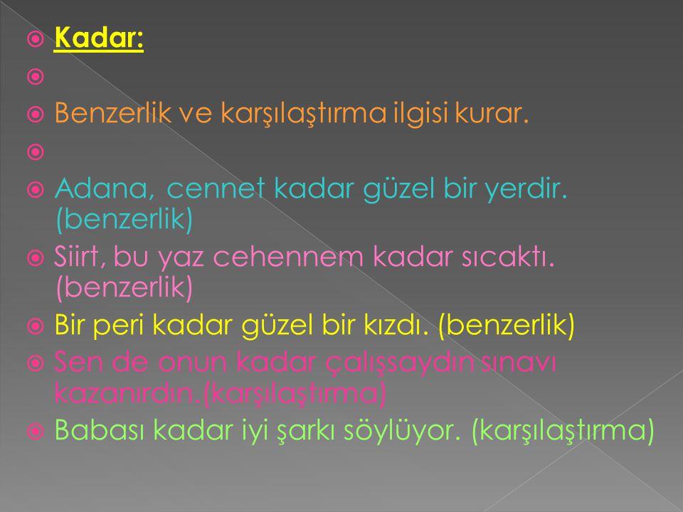 Kadar: Benzerlik ve karşılaştırma ilgisi kurar. Adana, cennet kadar güzel bir yerdir. (benzerlik)
