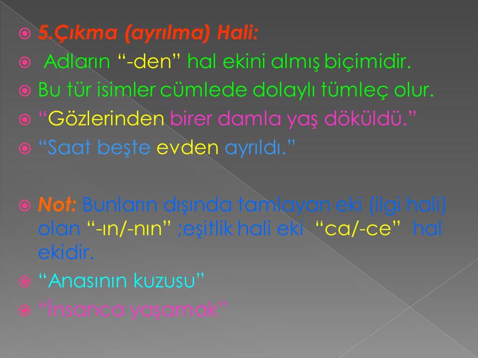 5.Çıkma (ayrılma) Hali: Adların -den hal ekini almış biçimidir. Bu tür isimler cümlede dolaylı tümleç olur.