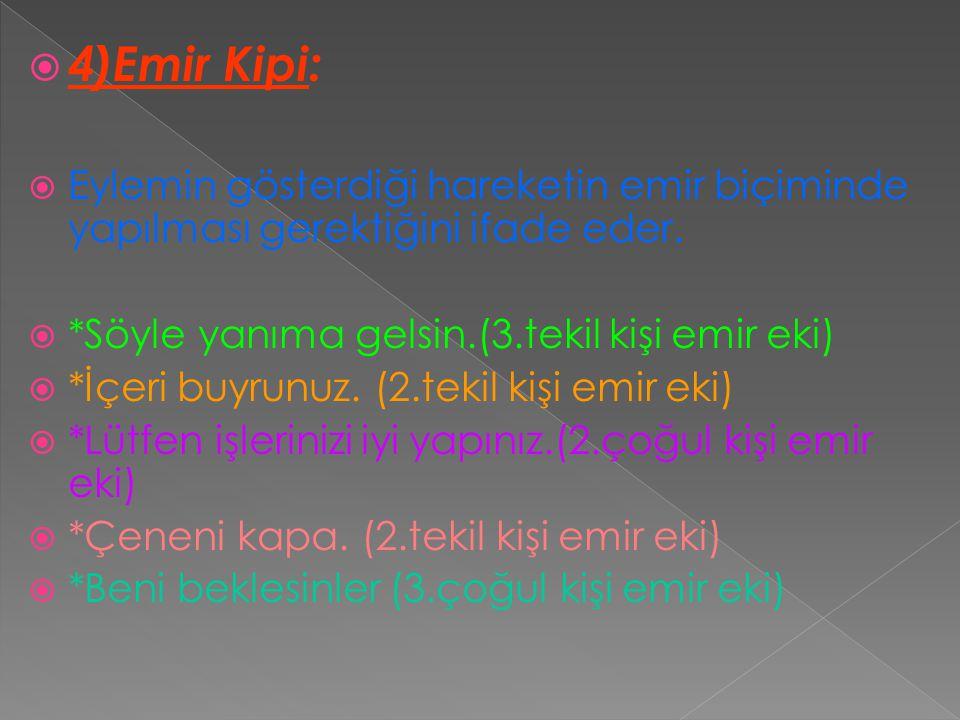 4)Emir Kipi: Eylemin gösterdiği hareketin emir biçiminde yapılması gerektiğini ifade eder. *Söyle yanıma gelsin.(3.tekil kişi emir eki)