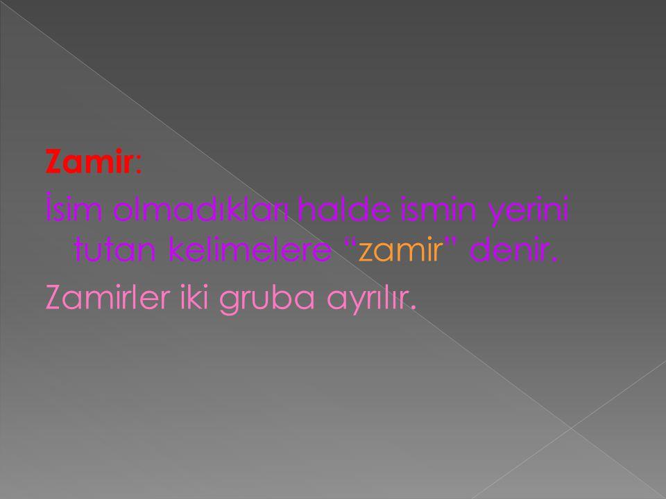 Zamir: İsim olmadıkları halde ismin yerini tutan kelimelere zamir denir.
