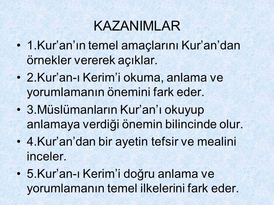 KAZANIMLAR 1.Kur'an'ın temel amaçlarını Kur'an'dan örnekler vererek açıklar. 2.Kur'an-ı Kerim'i okuma, anlama ve yorumlamanın önemini fark eder.
