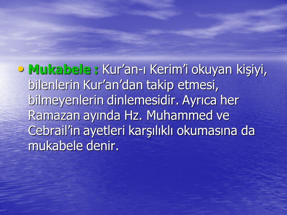 Mukabele : Kur'an-ı Kerim'i okuyan kişiyi, bilenlerin Kur'an'dan takip etmesi, bilmeyenlerin dinlemesidir.