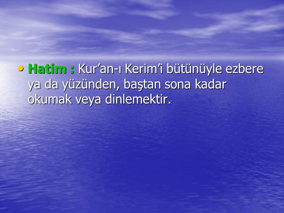 Hatim : Kur'an-ı Kerim'i bütünüyle ezbere ya da yüzünden, baştan sona kadar okumak veya dinlemektir.