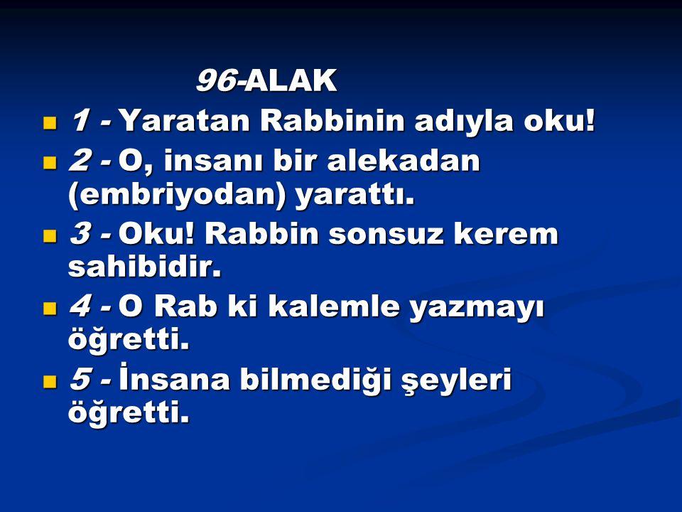 96-ALAK 1 - Yaratan Rabbinin adıyla oku! 2 - O, insanı bir alekadan (embriyodan) yarattı. 3 - Oku! Rabbin sonsuz kerem sahibidir.