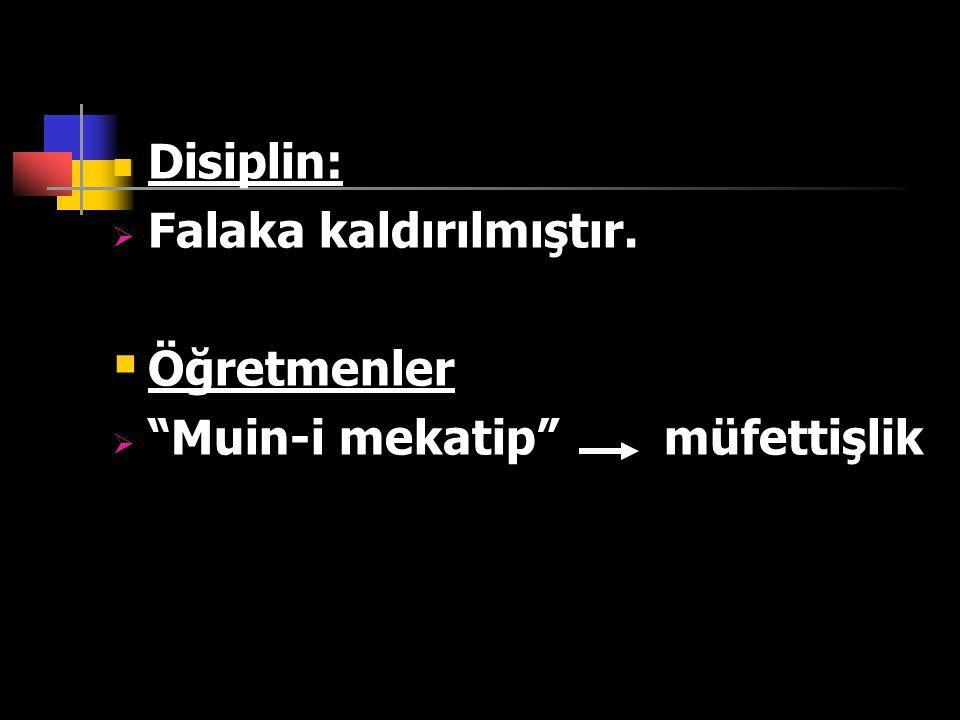 Disiplin: Falaka kaldırılmıştır. Öğretmenler Muin-i mekatip müfettişlik