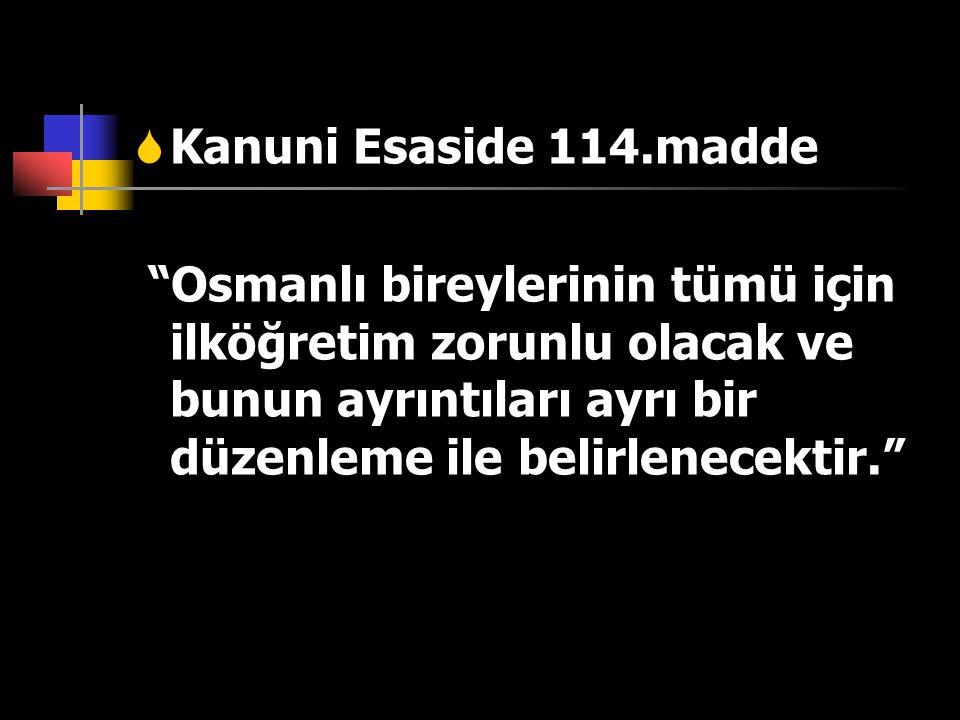 Kanuni Esaside 114.madde Osmanlı bireylerinin tümü için ilköğretim zorunlu olacak ve bunun ayrıntıları ayrı bir düzenleme ile belirlenecektir.