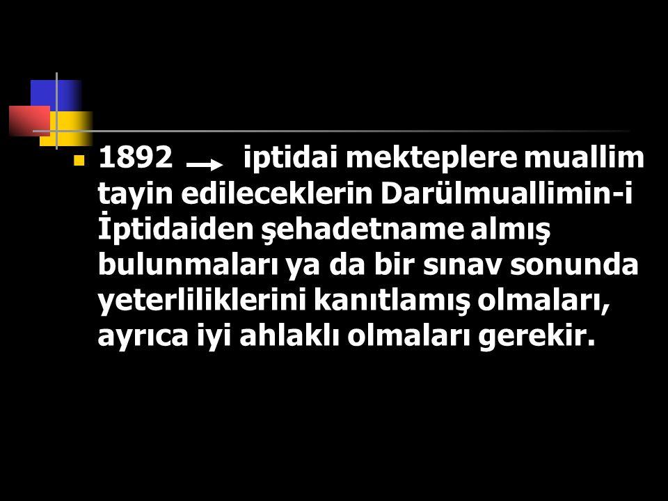 1892 iptidai mekteplere muallim tayin edileceklerin Darülmuallimin-i İptidaiden şehadetname almış bulunmaları ya da bir sınav sonunda yeterliliklerini kanıtlamış olmaları, ayrıca iyi ahlaklı olmaları gerekir.