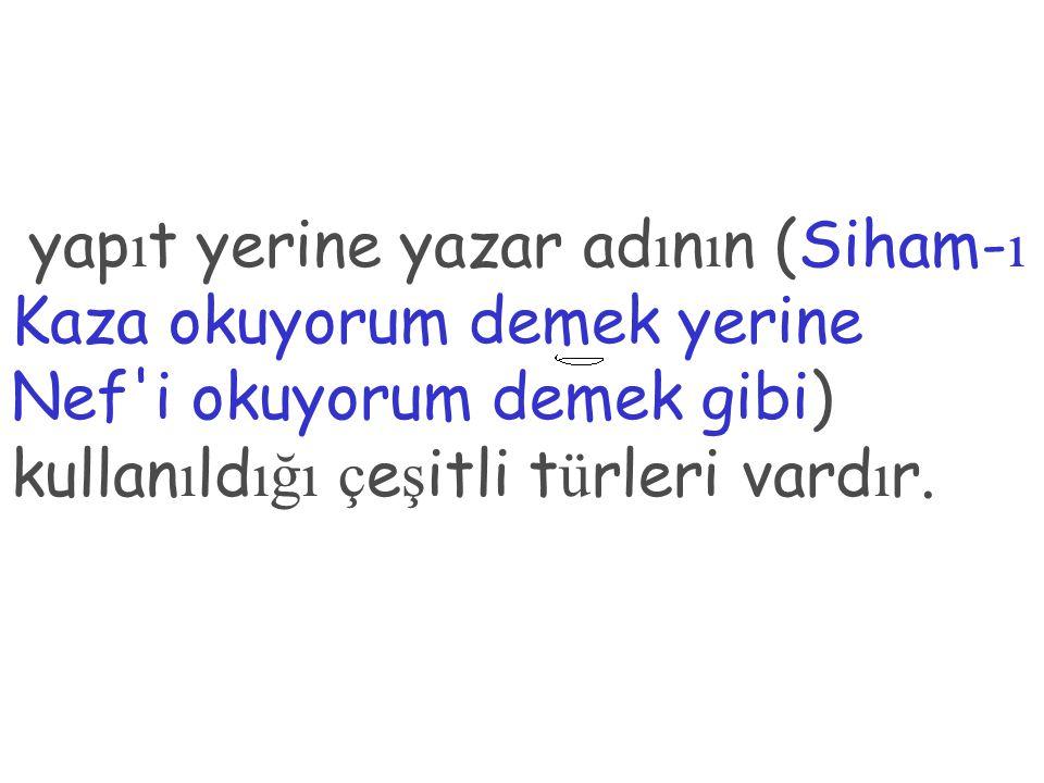 yapıt yerine yazar adının (Siham-ı Kaza okuyorum demek yerine Nef i okuyorum demek gibi) kullanıldığı çeşitli türleri vardır.